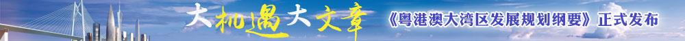 大机遇 大文章 《粤港澳大湾区发展规划纲要》正式发布